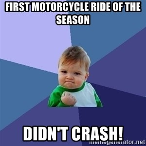 Success Kid - First motorcycle ride of the season  Didn't crash!