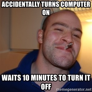 Good Guy Greg - Accidentally turns computer on Waits 10 minutes to turn it off