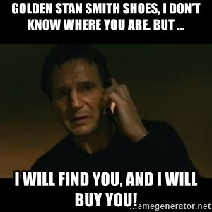 liam neeson taken - Golden Stan Smith shoes, I don't know where you are. But ... I will find you, and I will buy you!