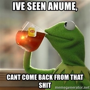Kermit The Frog Drinking Tea - ive seen anume, cant come back from that shit