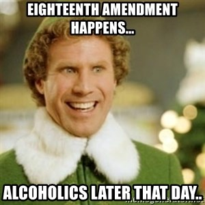 Buddy the Elf - Eighteenth Amendment happens... Alcoholics later that day..