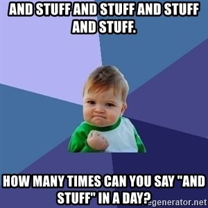 """Success Kid - and stuff and stuff and stuff and stuff. How many times can you say """"and stuff"""" in a day?"""