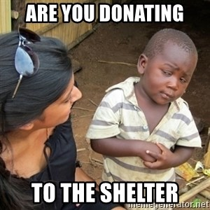 Skeptical 3rd World Kid - Are you donating  To the shelter