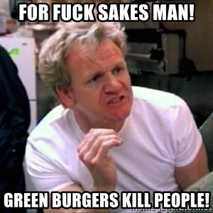 Gordon Ramsay - For fuck sakes man! Green burgers kill people!