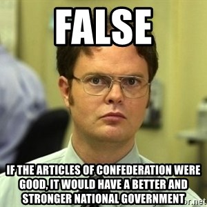 Dwight Schrute - false If the articles of confederation were good, it would have a better and stronger national government