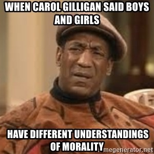 Confused Bill Cosby  - When Carol Gilligan said boys and girls  have different understandings of morality