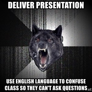 Insanity Wolf - Deliver presentation Use english language to confuse class so they can't ask questions