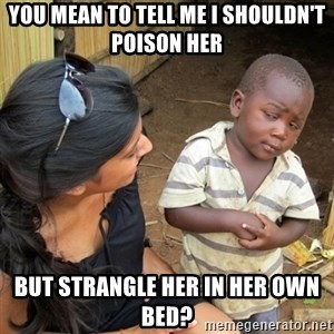 you mean to tell me black kid - you mean to tell me i shouldn't poison her but strangle her in her own bed?