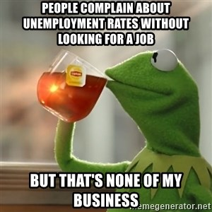 Kermit The Frog Drinking Tea - People complain about unemployment rates without looking for a job  But that's none of my business