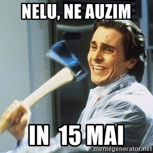 Patrick Bateman With Axe - Nelu, ne auzim  in  15 mai