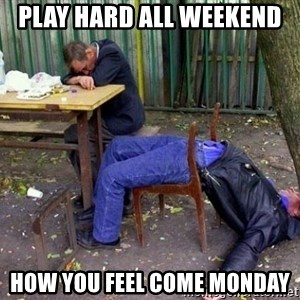 drunk - play hard all weekend  How you feel come Monday