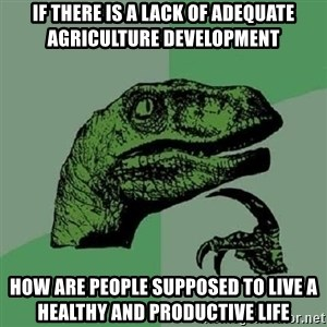 Philosoraptor - if there is a lack of adequate agriculture development how are people supposed to live a healthy and productive life