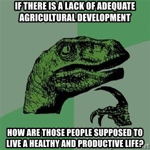 Philosoraptor - if there is a lack of adequate agricultural development how are those people supposed to live a healthy and productive life?