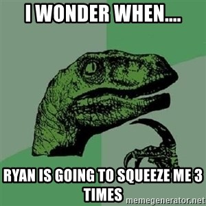 Philosoraptor - I wonder when.... Ryan is going to squeeze me 3 times