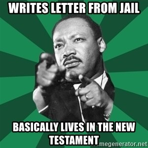 Martin Luther King jr.  - Writes letter from jail basically lives in the new testament