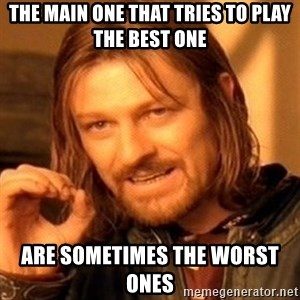 One Does Not Simply - THE MAIN ONE THAT TRIES TO PLAY THE BEST ONE  ARE SOMETIMES THE WORST ONES