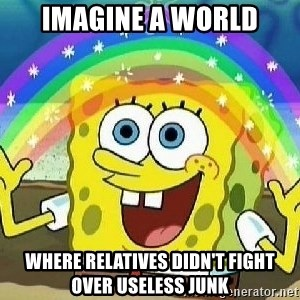 Imagination - Imagine a World Where Relatives Didn't Fight Over Useless Junk