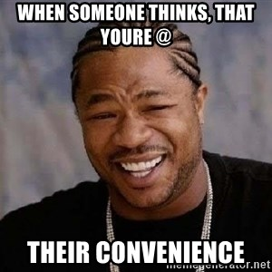 Yo Dawg - WHEN SOMEONE THINKS, THAT YOURE @  THEIR CONVENIENCE