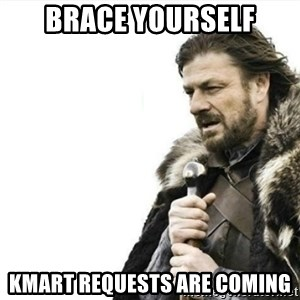 Prepare yourself - Brace yourself Kmart Requests are coming