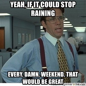 That would be great - Yeah, if it could stop raining Every. Damn. Weekend. That would be great