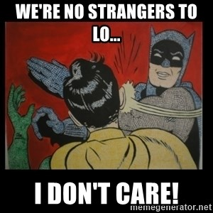 Batman Slappp - We're no strangers to lo... I Don't care!