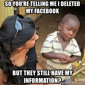 skeptical black kid - So you're telling me I deleted my facebook but they still have my information?