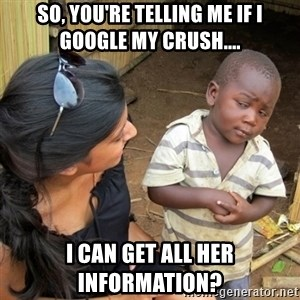 skeptical black kid - So, you're telling me if I google my crush.... I can get all her information?