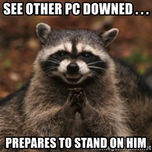 evil raccoon - See other PC downed . . .  Prepares to stand on him