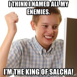 First Day on the internet kid - I think I named all my enemies.  I'm the King of Salcha!