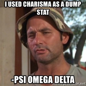 So I got that going on for me, which is nice - I used charisma as a dump stat -Psi omega Delta