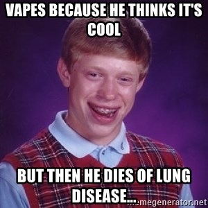 Bad Luck Brian - vapes because he thinks it's cool but then he dies of lung disease...
