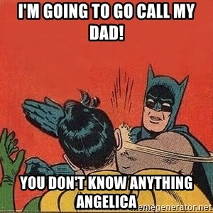 batman slap robin - I'm going to go call my dad! You don't know anything Angelica