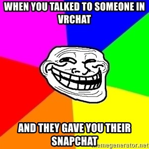 Trollface - when you talked to someone in vrchat and they gave you their snapchat