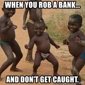 african children dancing - When you rob a bank... and don't get caught.