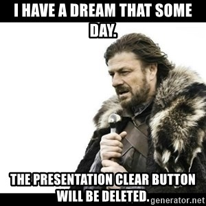 Winter is Coming - i have a dream that some day.  the presentation clear button will be deleted.