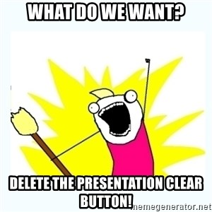 All the things - what do we want? delete the presentation clear button!