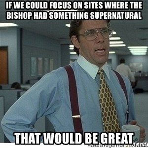 That would be great - If we could focus on sites where the bishop had something supernatural That would be great