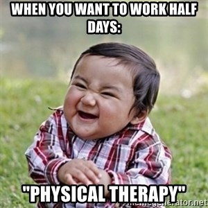 "evil toddler kid2 - WHEN YOU WANT TO WORK HALF DAYS: ""PHYSICAL THERAPY"""