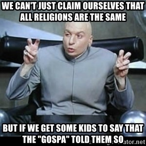 """dr. evil quotation marks - We can't just claim ourselves that all religions are the same But if we get some kids to say that the """"gospa"""" told them so"""