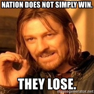 One Does Not Simply - Nation does not simply win. they lose.