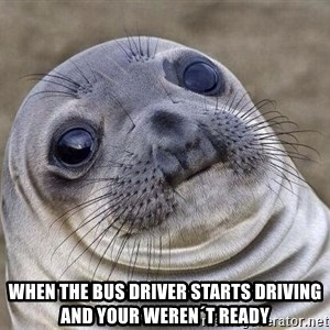 Awkward Seal - when the bus driver starts driving and your weren´t ready