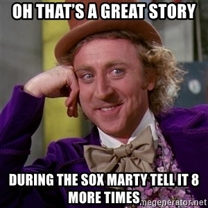Willy Wonka - Oh that's a great story During the sox Marty tell it 8 more times