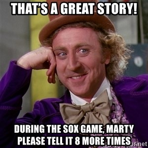 Willy Wonka - That's a great story!  During the Sox game, Marty please tell it 8 more times