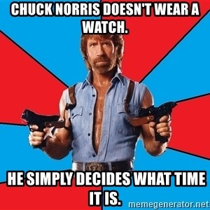 Chuck Norris  - Chuck Norris doesn't wear a watch.  He simply decides what time it is.