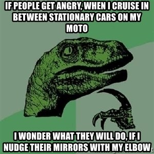 Philosoraptor - If people get angry, when I cruise in between stationary cars on my moto I wonder what they will do, if I nudge their mirrors with my elbow