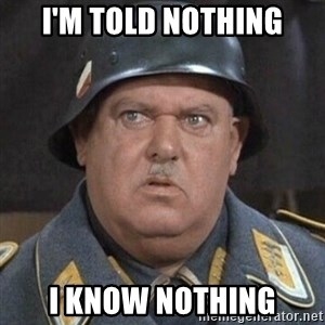 Sergeant Schultz - I'm told nothing I know nothing