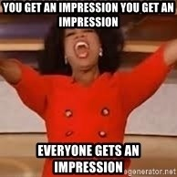 giving oprah - You get an impression you get an impression Everyone gets an impression