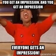 giving oprah - you get an impression, and you get an impression everyone gets an impression!
