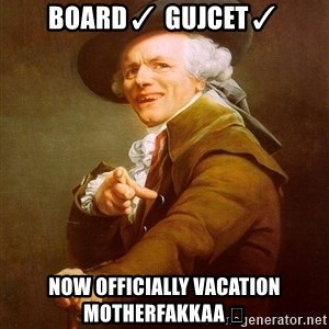 Joseph Ducreux - Board✓ GUJCET✓ Now officially vacation Motherfakkaa 😂