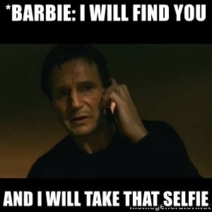liam neeson taken - *Barbie: I will find you  and I will take that selfie